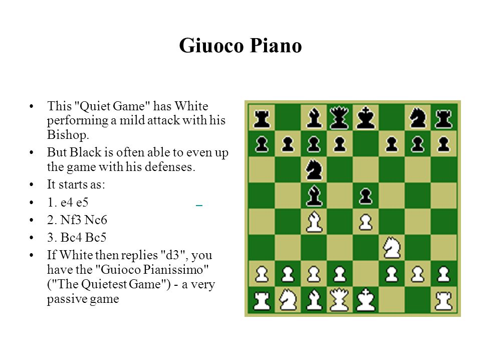 Giuoco Piano This Quiet Game has White performing a mild attack with his Bishop.
