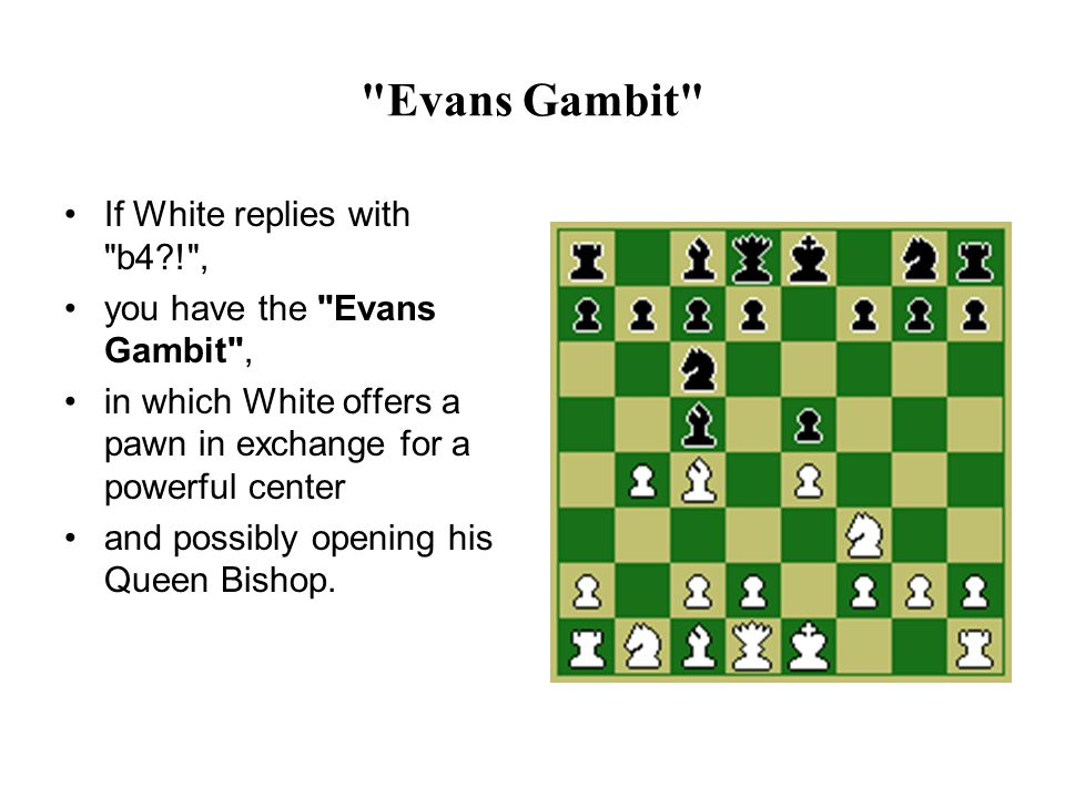 Evans Gambit If White replies with b4 ! , you have the Evans Gambit , in which White offers a pawn in exchange for a powerful center and possibly opening his Queen Bishop.