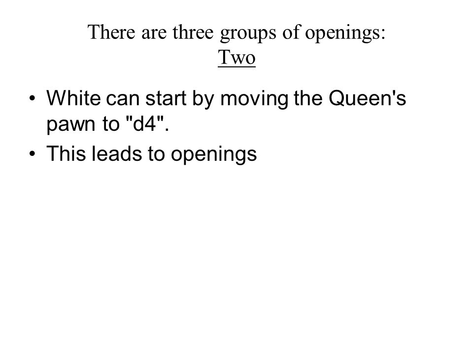 There are three groups of openings: Two White can start by moving the Queen s pawn to d4 .
