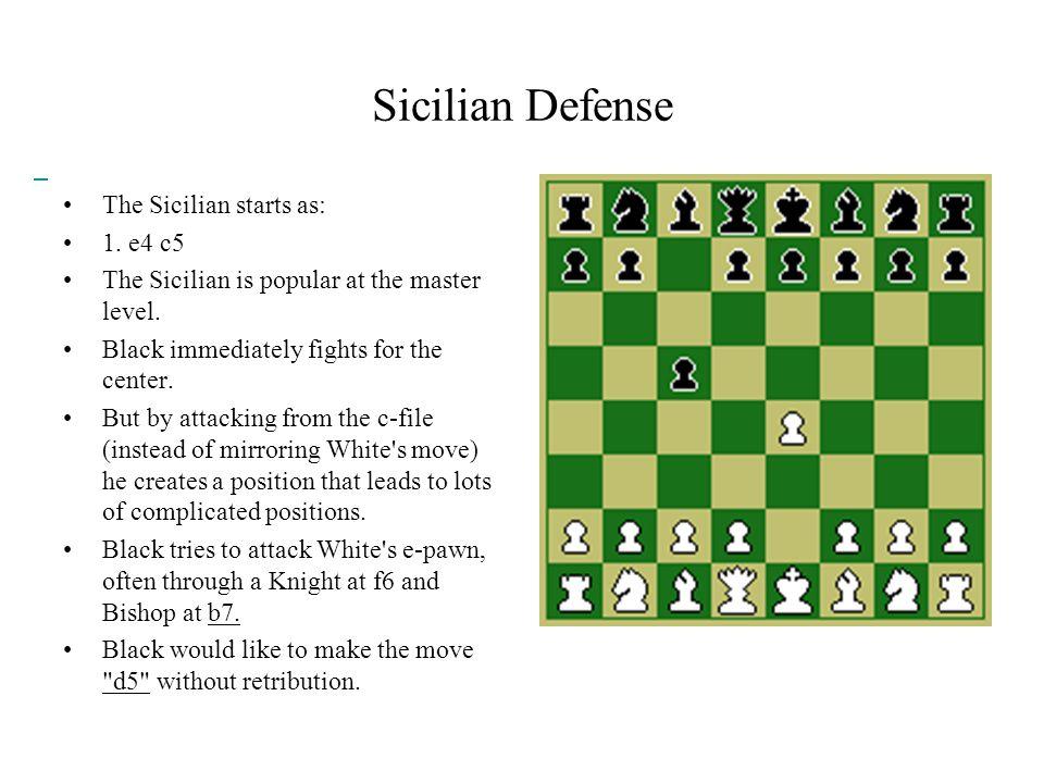 Sicilian Defense The Sicilian starts as: 1. e4 c5 The Sicilian is popular at the master level.