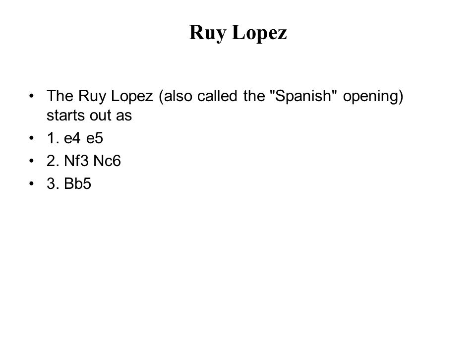 Ruy Lopez The Ruy Lopez (also called the Spanish opening) starts out as 1.