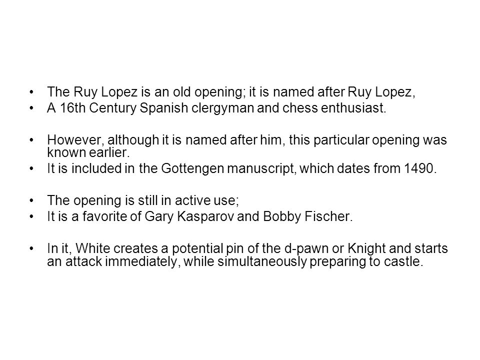 The Ruy Lopez is an old opening; it is named after Ruy Lopez, A 16th Century Spanish clergyman and chess enthusiast.