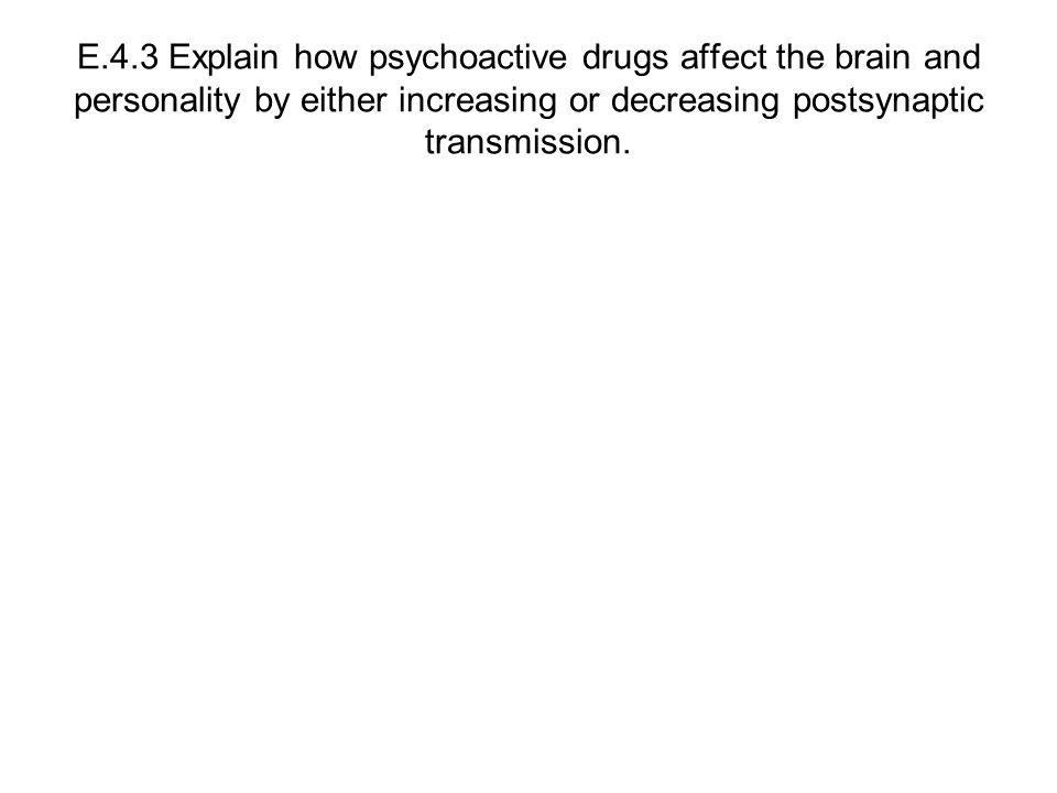 E.4.3 Explain how psychoactive drugs affect the brain and personality by either increasing or decreasing postsynaptic transmission.