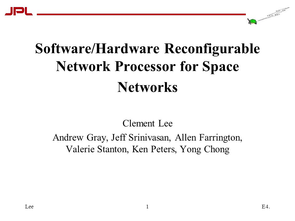 E4.Lee1 Software/Hardware Reconfigurable Network Processor for Space Networks Clement Lee Andrew Gray, Jeff Srinivasan, Allen Farrington, Valerie Stanton, Ken Peters, Yong Chong