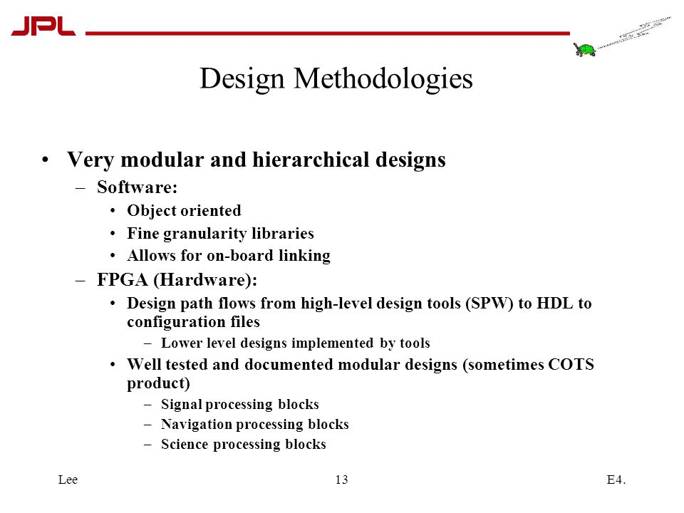 E4.Lee13 Design Methodologies Very modular and hierarchical designs –Software: Object oriented Fine granularity libraries Allows for on-board linking –FPGA (Hardware): Design path flows from high-level design tools (SPW) to HDL to configuration files –Lower level designs implemented by tools Well tested and documented modular designs (sometimes COTS product) –Signal processing blocks –Navigation processing blocks –Science processing blocks
