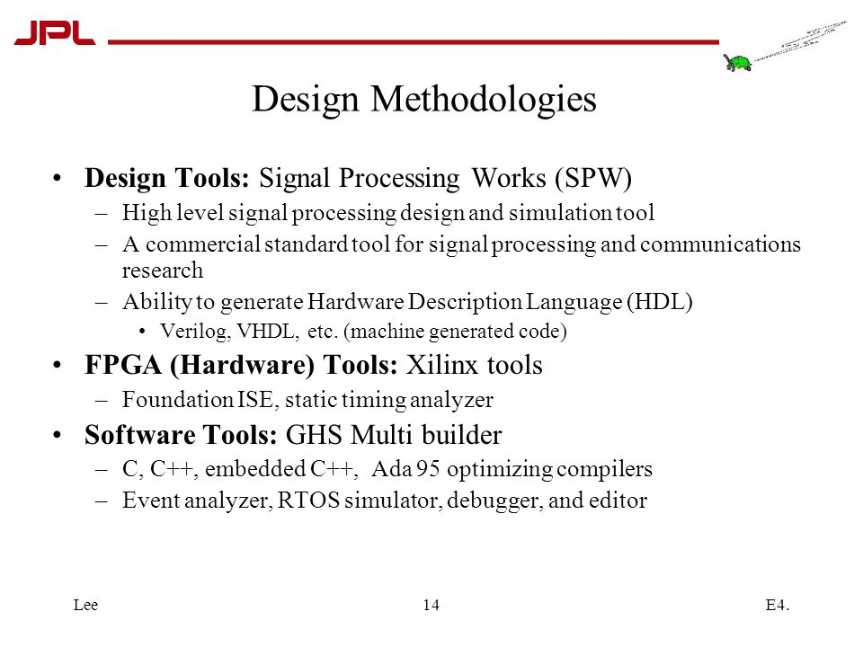 E4.Lee14 Design Methodologies Design Tools: Signal Processing Works (SPW) –High level signal processing design and simulation tool –A commercial standard tool for signal processing and communications research –Ability to generate Hardware Description Language (HDL) Verilog, VHDL, etc.