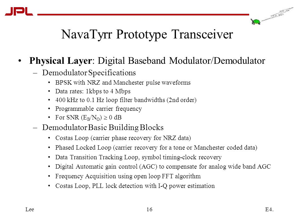 E4.Lee16 NavaTyrr Prototype Transceiver Physical Layer: Digital Baseband Modulator/Demodulator –Demodulator Specifications BPSK with NRZ and Manchester pulse waveforms Data rates: 1kbps to 4 Mbps 400 kHz to 0.1 Hz loop filter bandwidths (2nd order) Programmable carrier frequency For SNR (E B /N O )  0 dB –Demodulator Basic Building Blocks Costas Loop (carrier phase recovery for NRZ data) Phased Locked Loop (carrier recovery for a tone or Manchester coded data) Data Transition Tracking Loop, symbol timing-clock recovery Digital Automatic gain control (AGC) to compensate for analog wide band AGC Frequency Acquisition using open loop FFT algorithm Costas Loop, PLL lock detection with I-Q power estimation