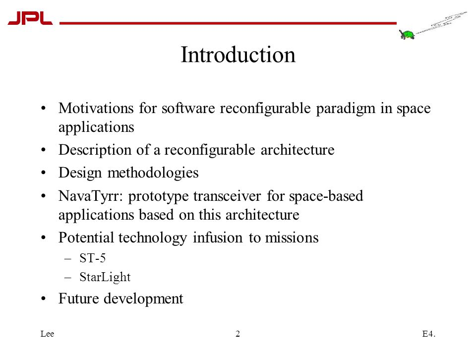 E4.Lee2 Introduction Motivations for software reconfigurable paradigm in space applications Description of a reconfigurable architecture Design methodologies NavaTyrr: prototype transceiver for space-based applications based on this architecture Potential technology infusion to missions –ST-5 –StarLight Future development