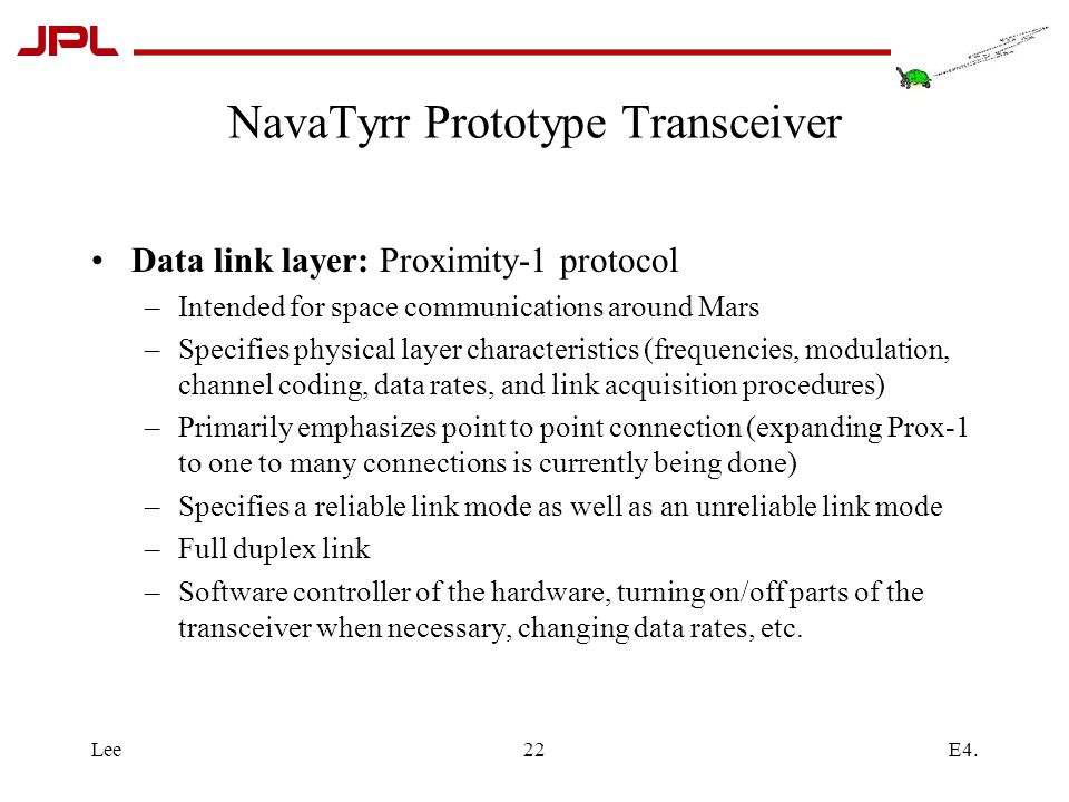 E4.Lee22 NavaTyrr Prototype Transceiver Data link layer: Proximity-1 protocol –Intended for space communications around Mars –Specifies physical layer characteristics (frequencies, modulation, channel coding, data rates, and link acquisition procedures) –Primarily emphasizes point to point connection (expanding Prox-1 to one to many connections is currently being done) –Specifies a reliable link mode as well as an unreliable link mode –Full duplex link –Software controller of the hardware, turning on/off parts of the transceiver when necessary, changing data rates, etc.