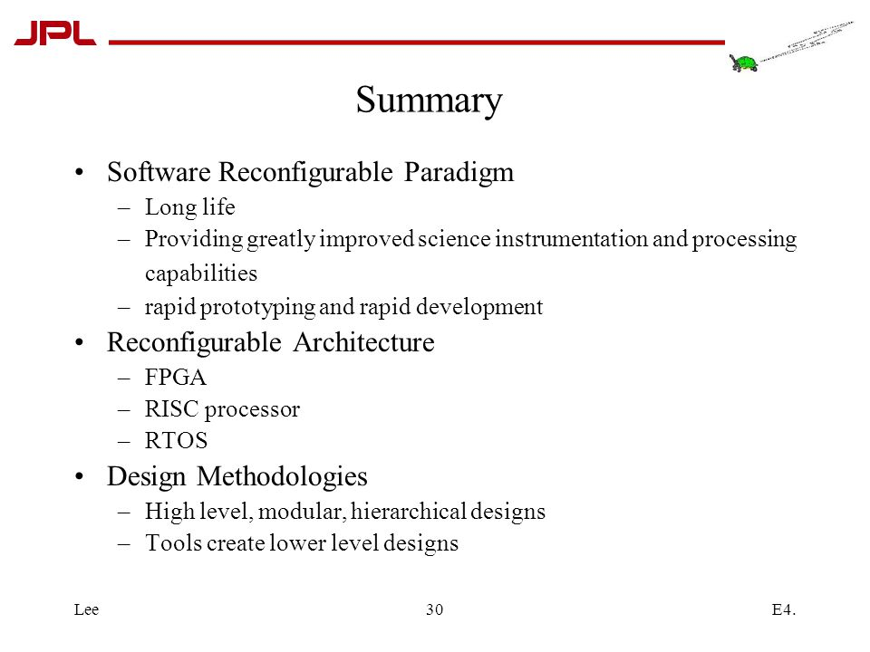 E4.Lee30 Summary Software Reconfigurable Paradigm –Long life –Providing greatly improved science instrumentation and processing capabilities –rapid prototyping and rapid development Reconfigurable Architecture –FPGA –RISC processor –RTOS Design Methodologies –High level, modular, hierarchical designs –Tools create lower level designs