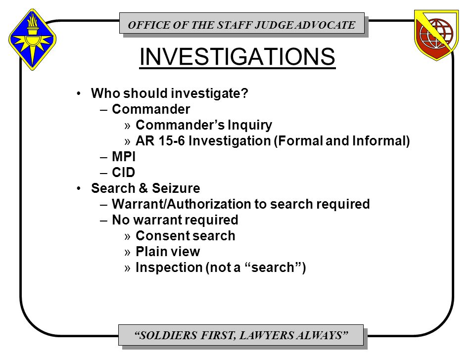 OFFICE OF THE STAFF JUDGE ADVOCATE SOLDIERS FIRST, LAWYERS ALWAYS INVESTIGATIONS Who should investigate.
