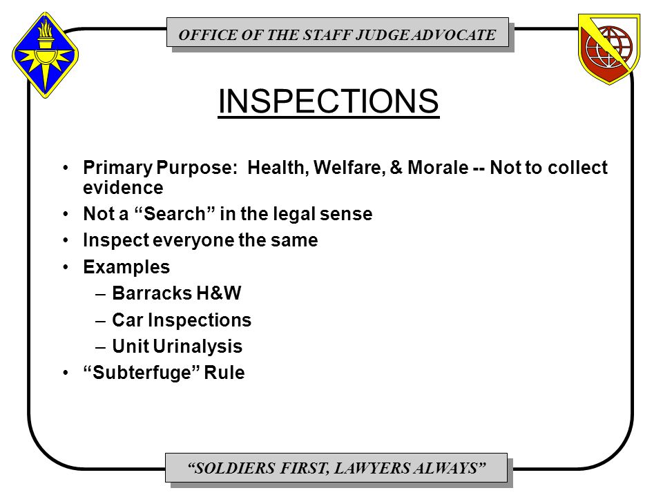 OFFICE OF THE STAFF JUDGE ADVOCATE SOLDIERS FIRST, LAWYERS ALWAYS INSPECTIONS Primary Purpose: Health, Welfare, & Morale -- Not to collect evidence Not a Search in the legal sense Inspect everyone the same Examples –Barracks H&W –Car Inspections –Unit Urinalysis Subterfuge Rule