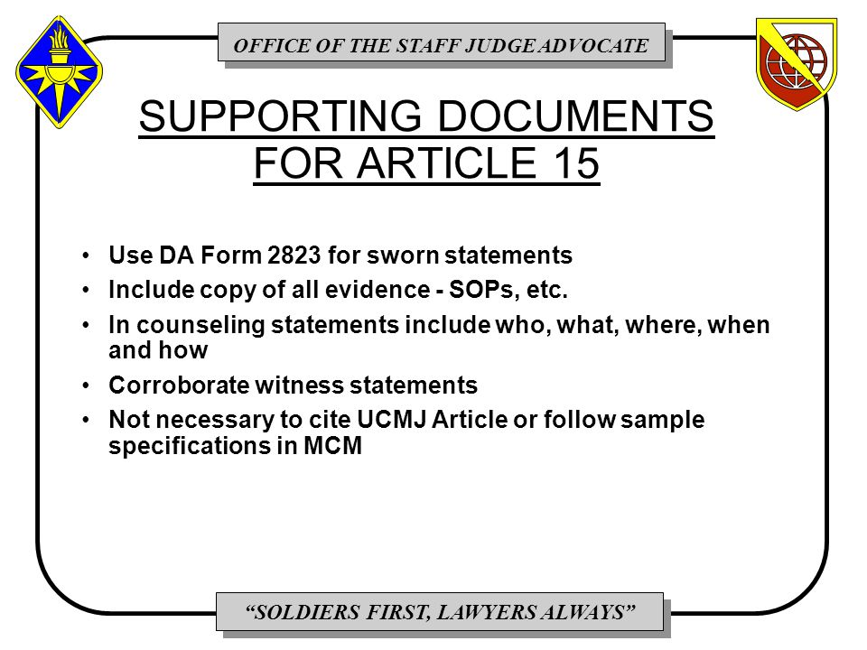 OFFICE OF THE STAFF JUDGE ADVOCATE SOLDIERS FIRST, LAWYERS ALWAYS SUPPORTING DOCUMENTS FOR ARTICLE 15 Use DA Form 2823 for sworn statements Include copy of all evidence - SOPs, etc.