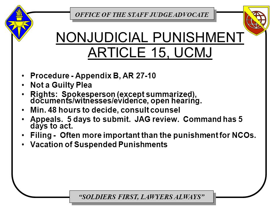 OFFICE OF THE STAFF JUDGE ADVOCATE SOLDIERS FIRST, LAWYERS ALWAYS NONJUDICIAL PUNISHMENT ARTICLE 15, UCMJ Procedure - Appendix B, AR 27-10 Not a Guilty Plea Rights: Spokesperson (except summarized), documents/witnesses/evidence, open hearing.