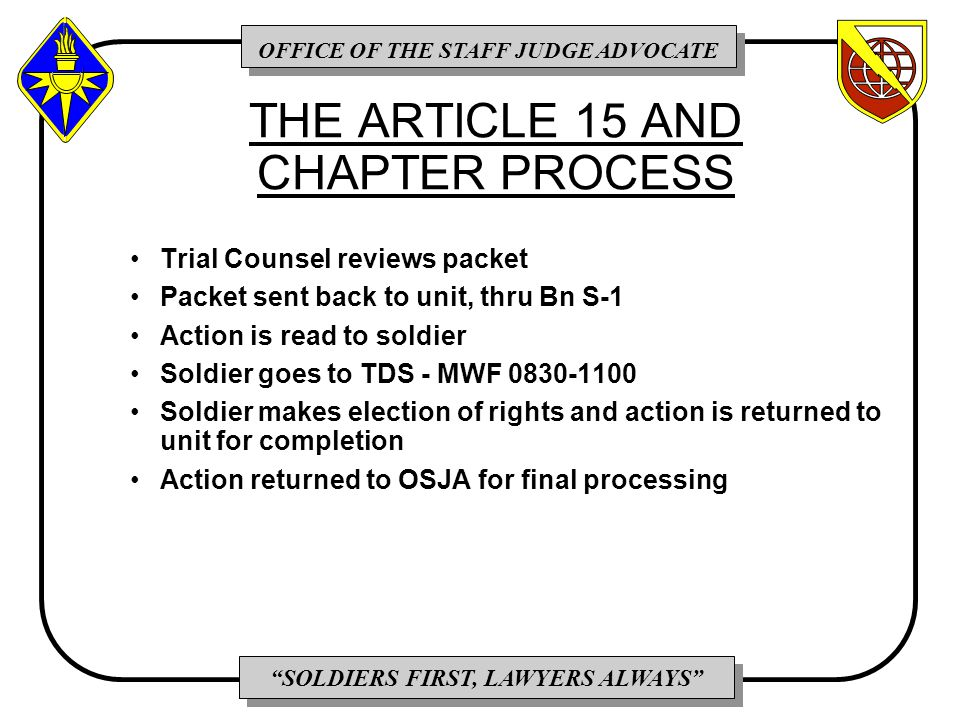 OFFICE OF THE STAFF JUDGE ADVOCATE SOLDIERS FIRST, LAWYERS ALWAYS THE ARTICLE 15 AND CHAPTER PROCESS Trial Counsel reviews packet Packet sent back to unit, thru Bn S-1 Action is read to soldier Soldier goes to TDS - MWF 0830-1100 Soldier makes election of rights and action is returned to unit for completion Action returned to OSJA for final processing