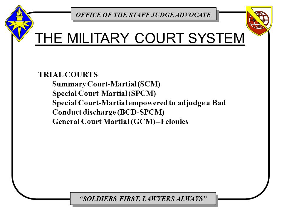 OFFICE OF THE STAFF JUDGE ADVOCATE SOLDIERS FIRST, LAWYERS ALWAYS TRIAL COURTS Summary Court-Martial (SCM) Special Court-Martial (SPCM) Special Court-Martial empowered to adjudge a Bad Conduct discharge (BCD-SPCM) General Court Martial (GCM)--Felonies THE MILITARY COURT SYSTEM