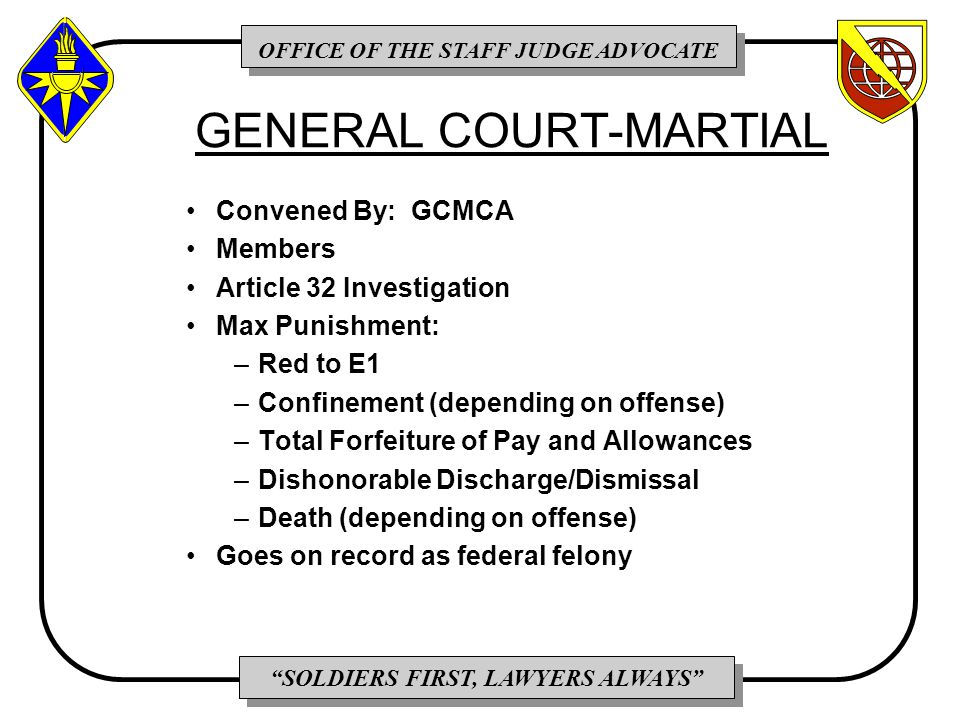 OFFICE OF THE STAFF JUDGE ADVOCATE SOLDIERS FIRST, LAWYERS ALWAYS GENERAL COURT-MARTIAL Convened By: GCMCA Members Article 32 Investigation Max Punishment: –Red to E1 –Confinement (depending on offense) –Total Forfeiture of Pay and Allowances –Dishonorable Discharge/Dismissal –Death (depending on offense) Goes on record as federal felony