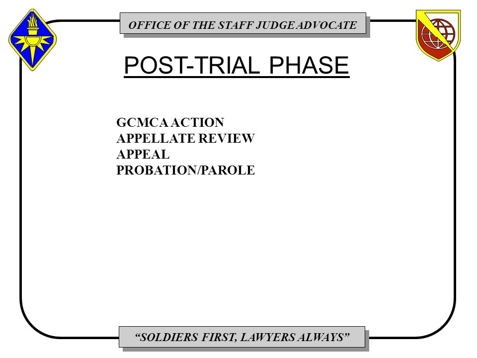 OFFICE OF THE STAFF JUDGE ADVOCATE SOLDIERS FIRST, LAWYERS ALWAYS GCMCA ACTION APPELLATE REVIEW APPEAL PROBATION/PAROLE POST-TRIAL PHASE