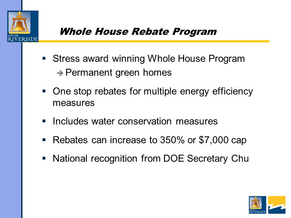 Whole House Rebate Program  Stress award winning Whole House Program  Permanent green homes  One stop rebates for multiple energy efficiency measures  Includes water conservation measures  Rebates can increase to 350% or $7,000 cap  National recognition from DOE Secretary Chu