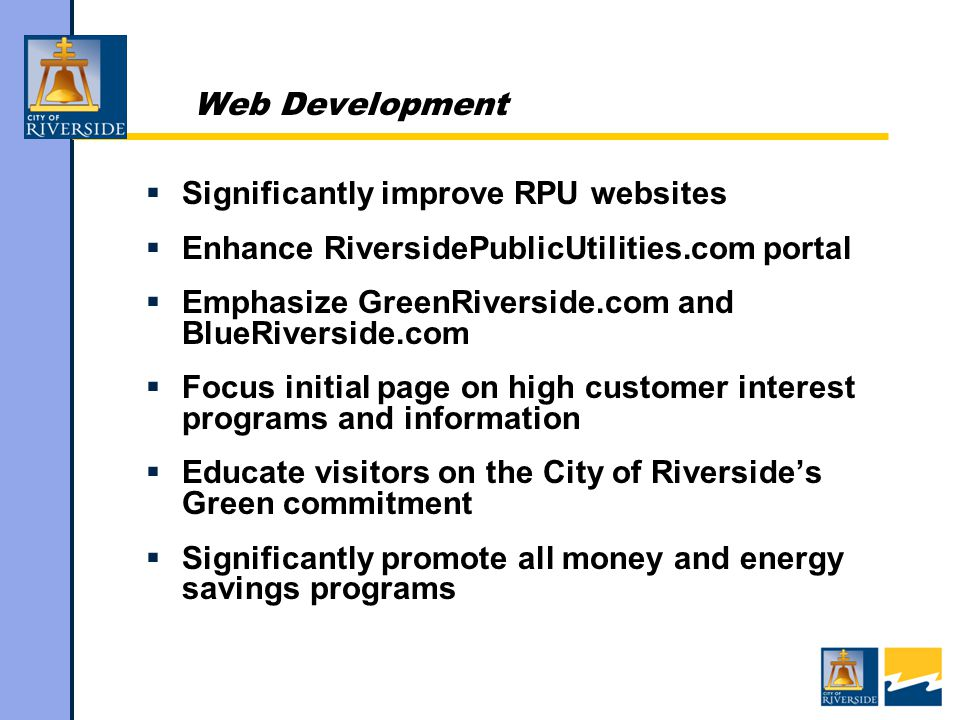 Web Development  Significantly improve RPU websites  Enhance RiversidePublicUtilities.com portal  Emphasize GreenRiverside.com and BlueRiverside.com  Focus initial page on high customer interest programs and information  Educate visitors on the City of Riverside's Green commitment  Significantly promote all money and energy savings programs