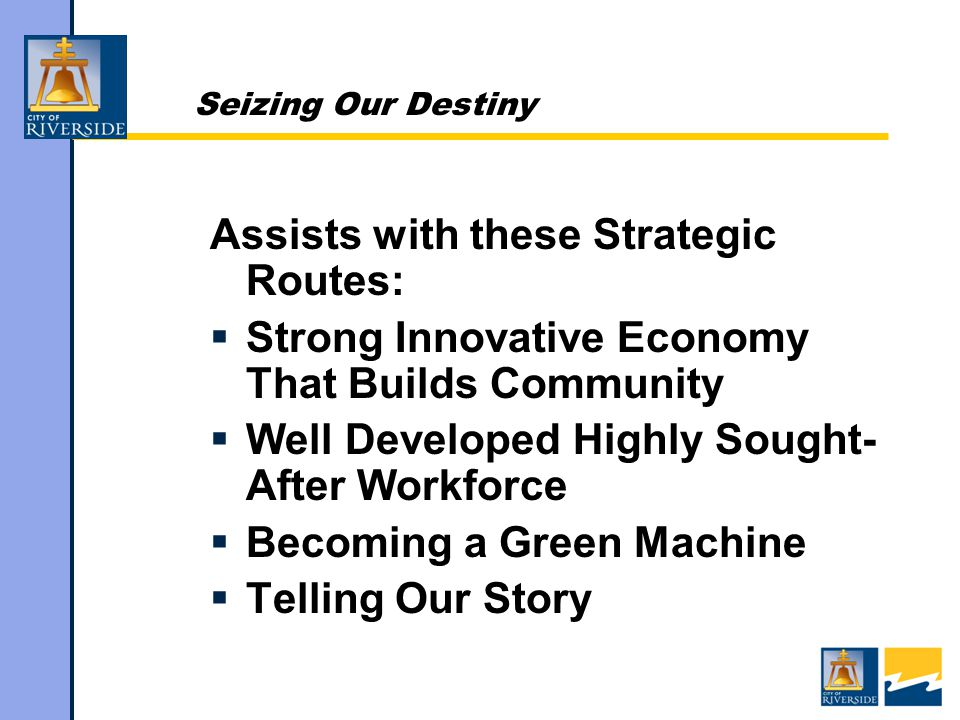Seizing Our Destiny Assists with these Strategic Routes:  Strong Innovative Economy That Builds Community  Well Developed Highly Sought- After Workforce  Becoming a Green Machine  Telling Our Story