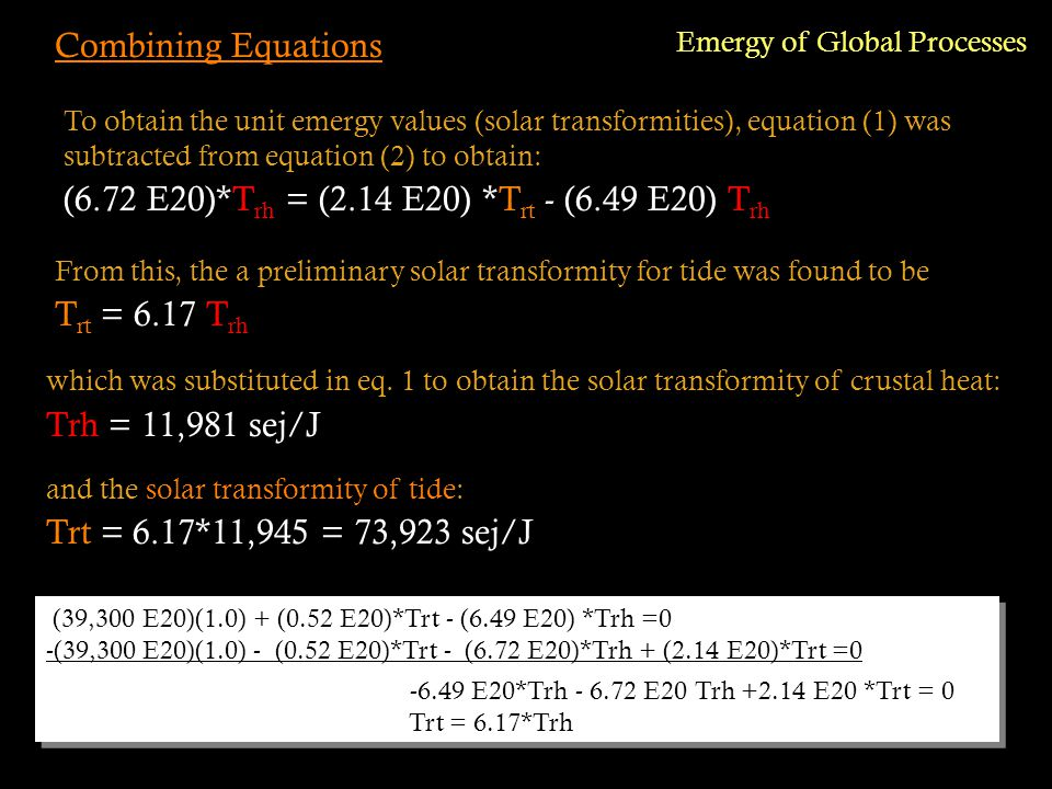 Combining Equations (39,300 E20)(1.0) + (0.52 E20)*Trt - (6.49 E20) *Trh =0 -(39,300 E20)(1.0) - (0.52 E20)*Trt - (6.72 E20)*Trh + (2.14 E20)*Trt =0 -6.49 E20*Trh - 6.72 E20 Trh +2.14 E20 *Trt = 0 Trt = 6.17*Trh (39,300 E20)(1.0) + (0.52 E20)*Trt - (6.49 E20) *Trh =0 -(39,300 E20)(1.0) - (0.52 E20)*Trt - (6.72 E20)*Trh + (2.14 E20)*Trt =0 -6.49 E20*Trh - 6.72 E20 Trh +2.14 E20 *Trt = 0 Trt = 6.17*Trh Emergy of Global Processes To obtain the unit emergy values (solar transformities), equation (1) was subtracted from equation (2) to obtain: (6.72 E20)*T rh = (2.14 E20) *T rt - (6.49 E20) T rh and the solar transformity of tide: Trt = 6.17*11,945 = 73,923 sej/J From this, the a preliminary solar transformity for tide was found to be T rt = 6.17 T rh which was substituted in eq.