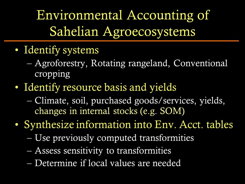 Environmental Accounting of Sahelian Agroecosystems Identify systems –Agroforestry, Rotating rangeland, Conventional cropping Identify resource basis and yields –Climate, soil, purchased goods/services, yields, changes in internal stocks (e.g.