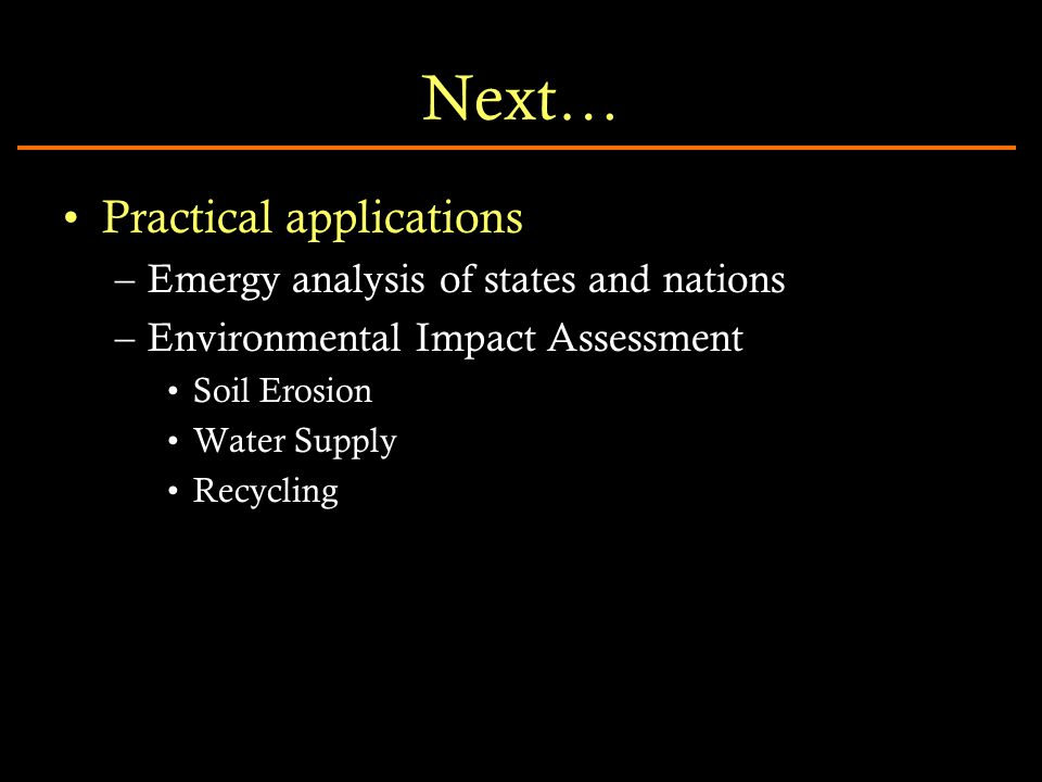 Next… Practical applications –Emergy analysis of states and nations –Environmental Impact Assessment Soil Erosion Water Supply Recycling