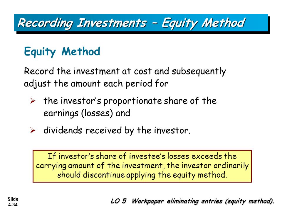 Slide 4-34 Equity Method Record the investment at cost and subsequently adjust the amount each period for  the investor's proportionate share of the