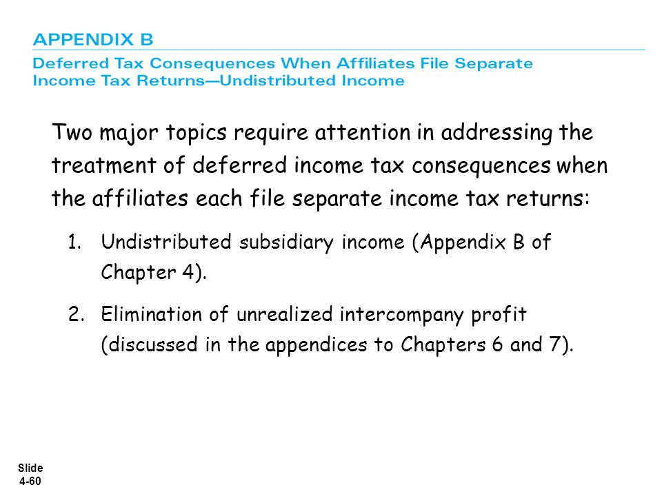 Slide 4-60 Two major topics require attention in addressing the treatment of deferred income tax consequences when the affiliates each file separate i