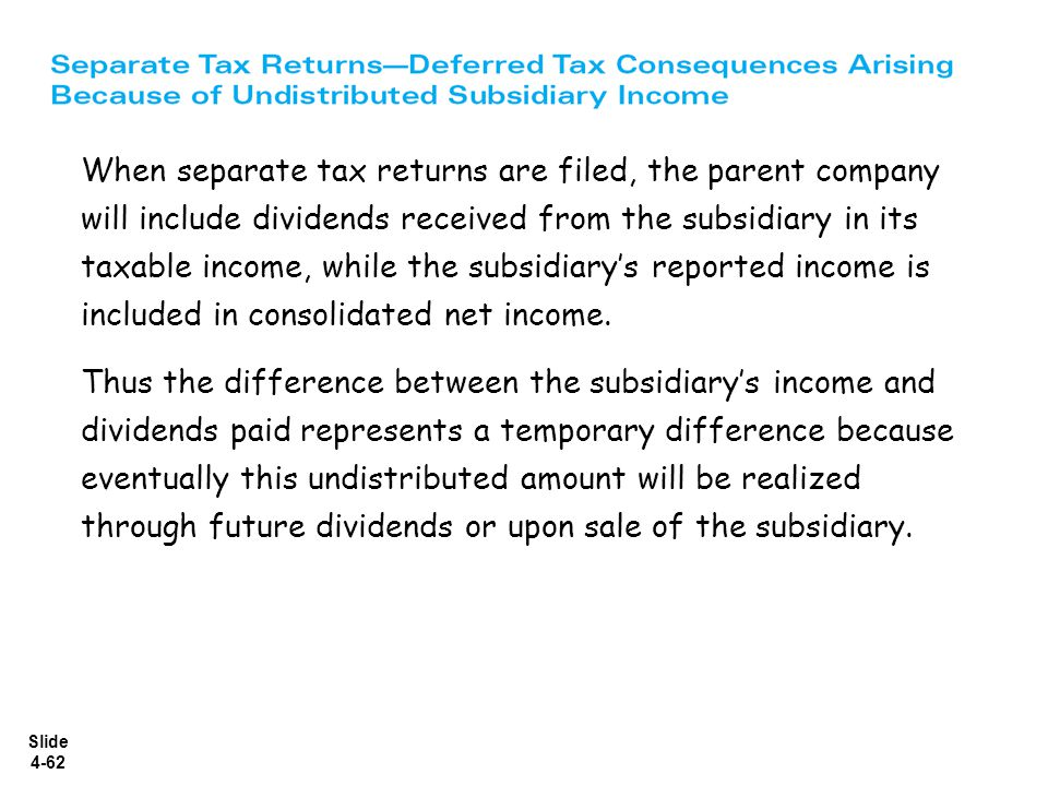 Slide 4-62 When separate tax returns are filed, the parent company will include dividends received from the subsidiary in its taxable income, while th