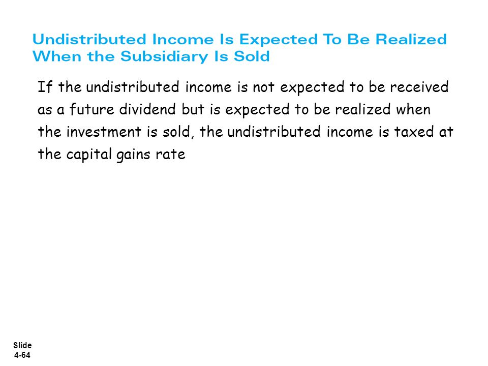 Slide 4-64 If the undistributed income is not expected to be received as a future dividend but is expected to be realized when the investment is sold,