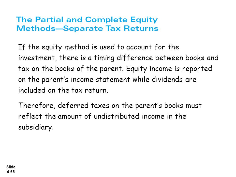 Slide 4-65 If the equity method is used to account for the investment, there is a timing difference between books and tax on the books of the parent.