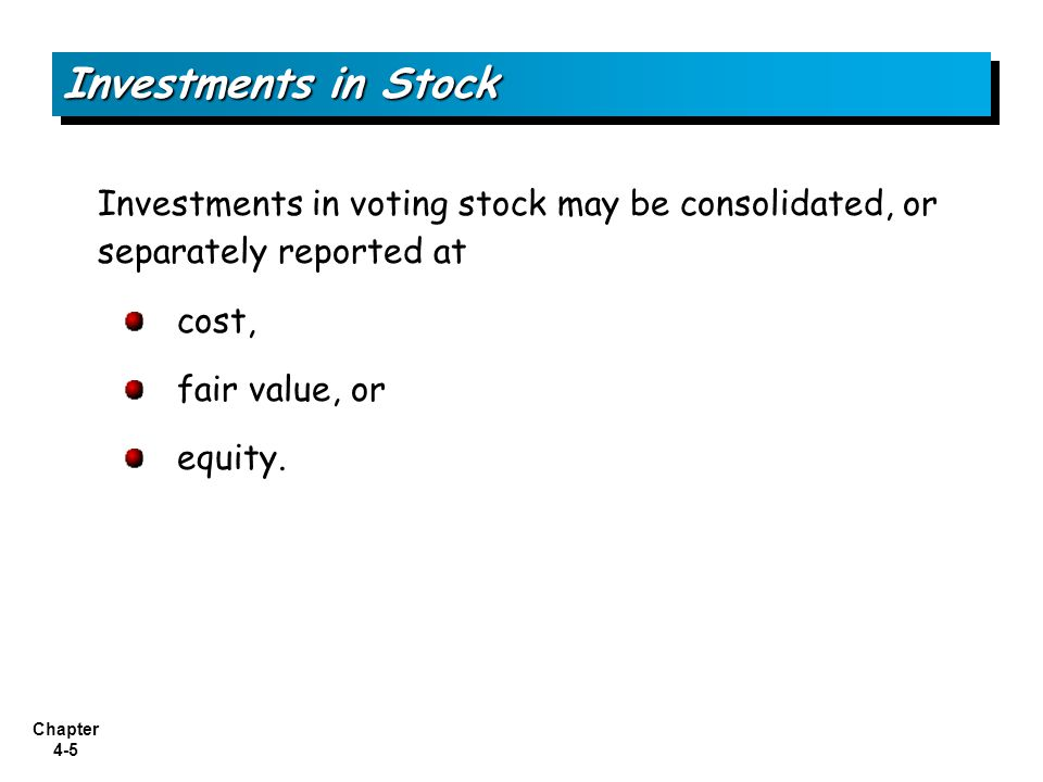 Chapter 4-5 Investments in voting stock may be consolidated, or separately reported at cost, fair value, or equity. Investments in Stock