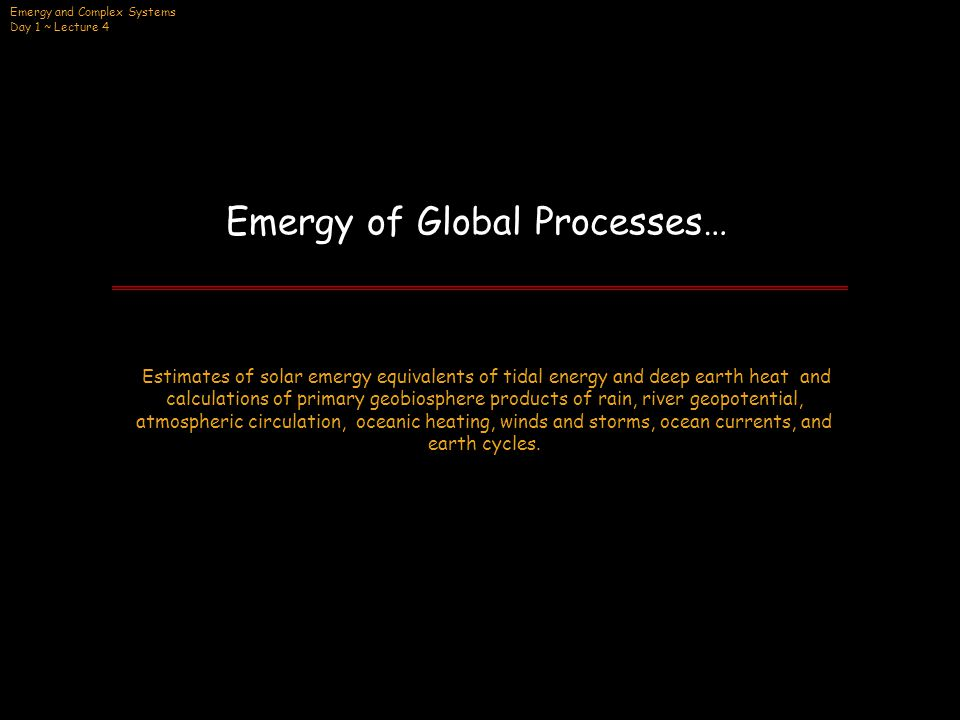 Emergy and Complex Systems Day 1 ~ Lecture 4 Emergy of Global Processes… CONCEPT: Calculation of the transformities of earth's deep heat and tidal momentum using simultaneous equations and setting two inputs making the same product as equivalent… PRINCIPLE: Emergy equations set the empower of inputs into an energy transformation process equal to the empower of an output, where each term contains a flow multiplied by its emergy/unit.