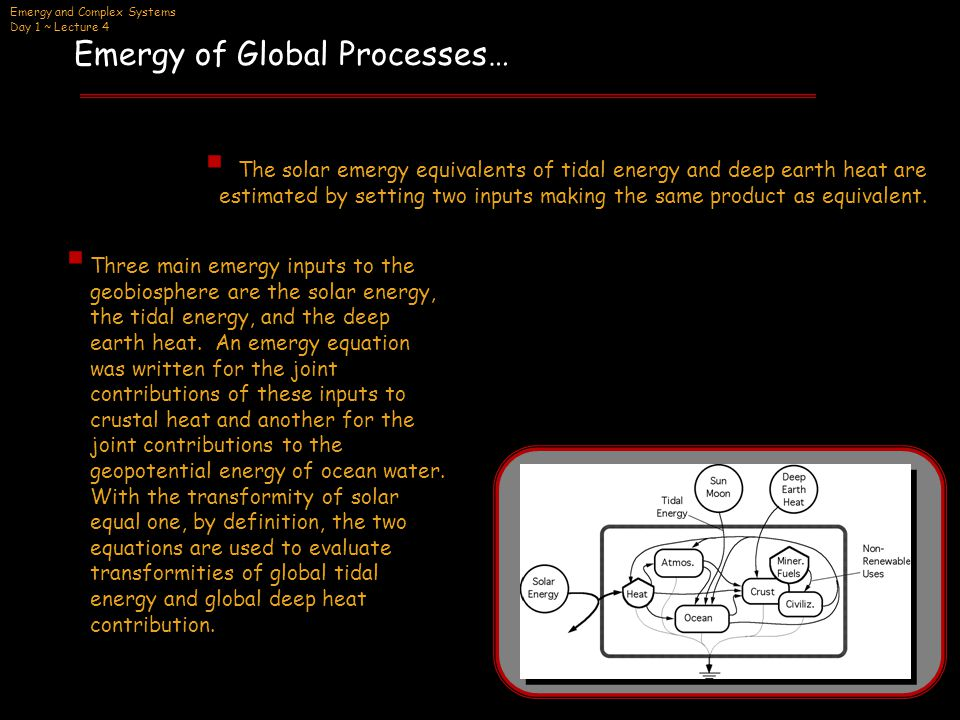 Emergy and Complex Systems Day 1 ~ Lecture 4  The solar emergy equivalents of tidal energy and deep earth heat are estimated by setting two inputs making the same product as equivalent.