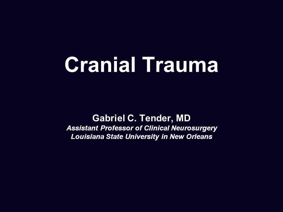 Cranial Trauma Gabriel C. Tender, MD Assistant Professor of Clinical Neurosurgery Louisiana State University in New Orleans