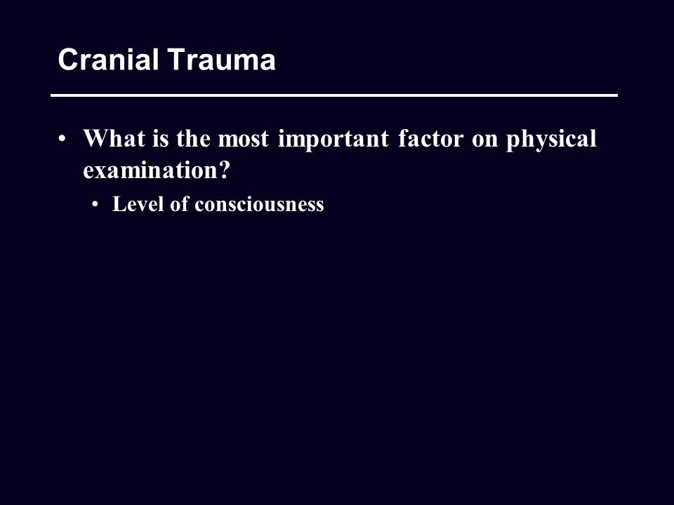 Cranial Trauma What is the most important factor on physical examination Level of consciousness
