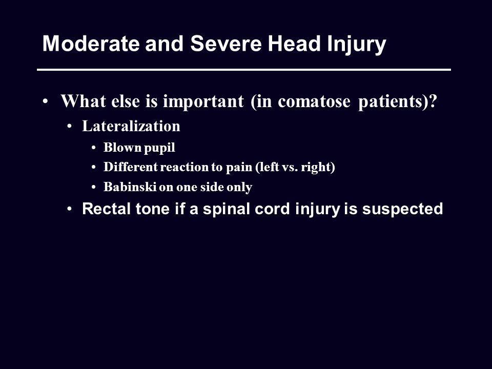 Moderate and Severe Head Injury What else is important (in comatose patients).