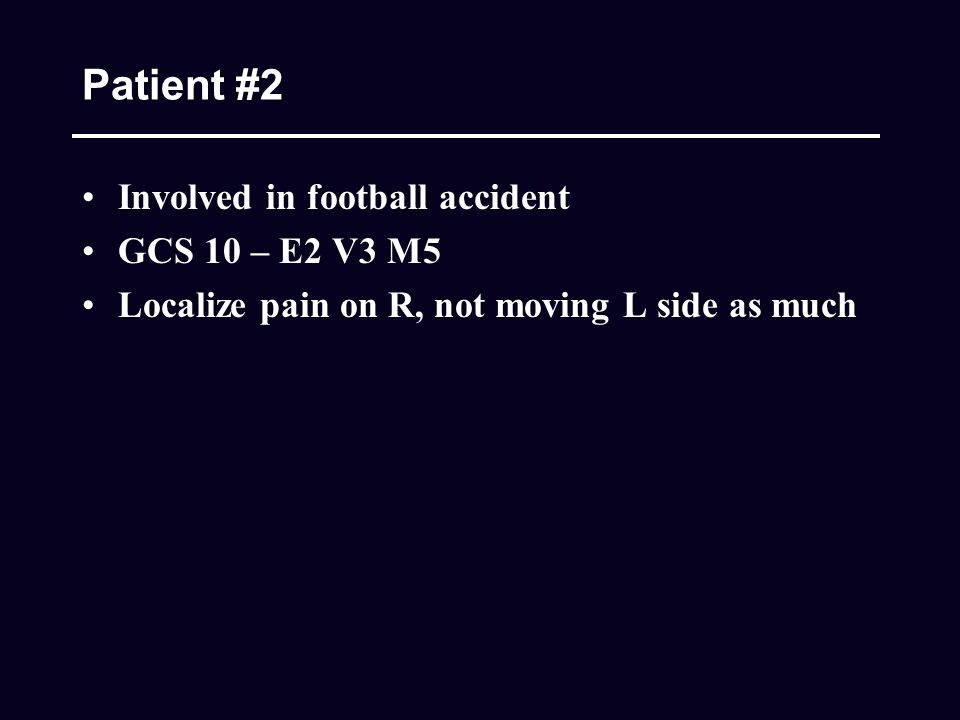 Patient #2 Involved in football accident GCS 10 – E2 V3 M5 Localize pain on R, not moving L side as much