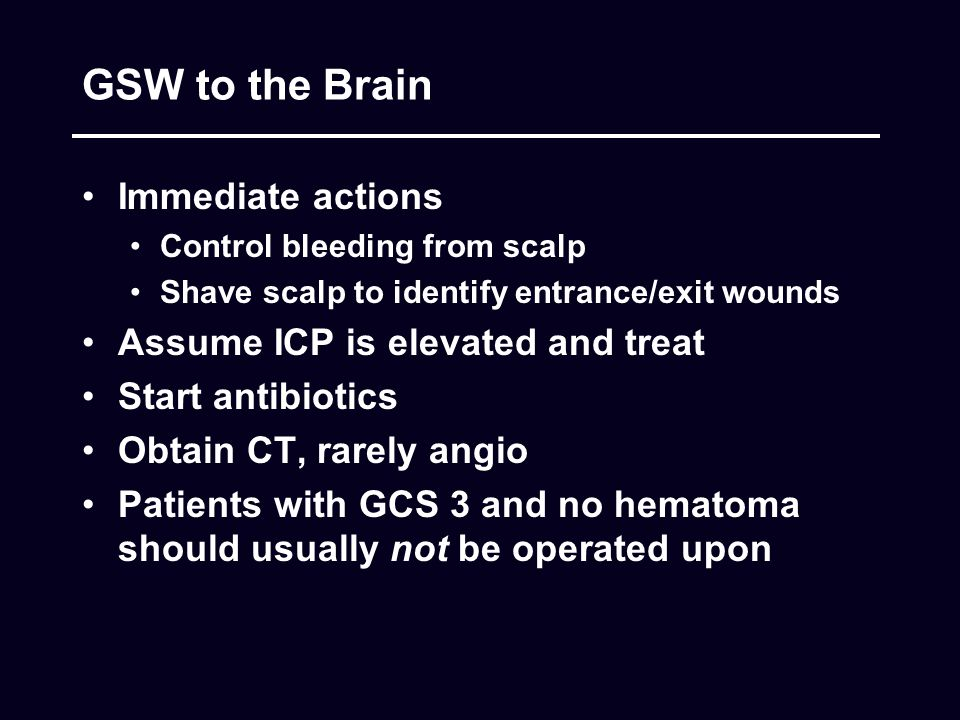 GSW to the Brain Immediate actions Control bleeding from scalp Shave scalp to identify entrance/exit wounds Assume ICP is elevated and treat Start ant