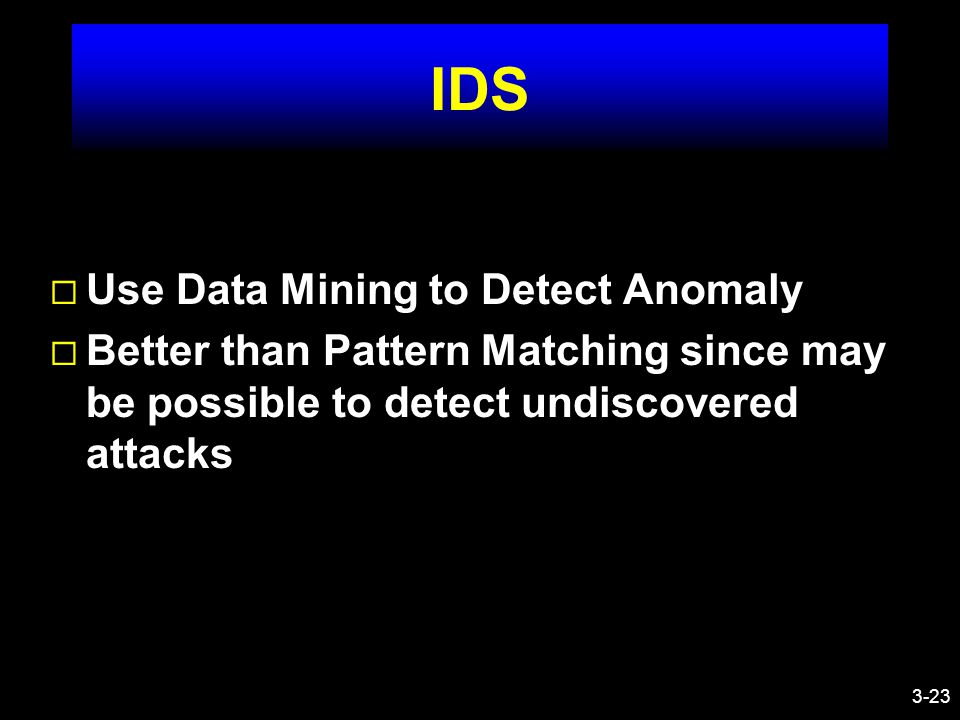 3-23 IDS ¨ Use Data Mining to Detect Anomaly ¨ Better than Pattern Matching since may be possible to detect undiscovered attacks