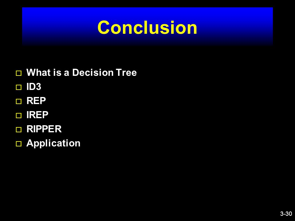 3-30 Conclusion ¨ What is a Decision Tree ¨ ID3 ¨ REP ¨ IREP ¨ RIPPER ¨ Application