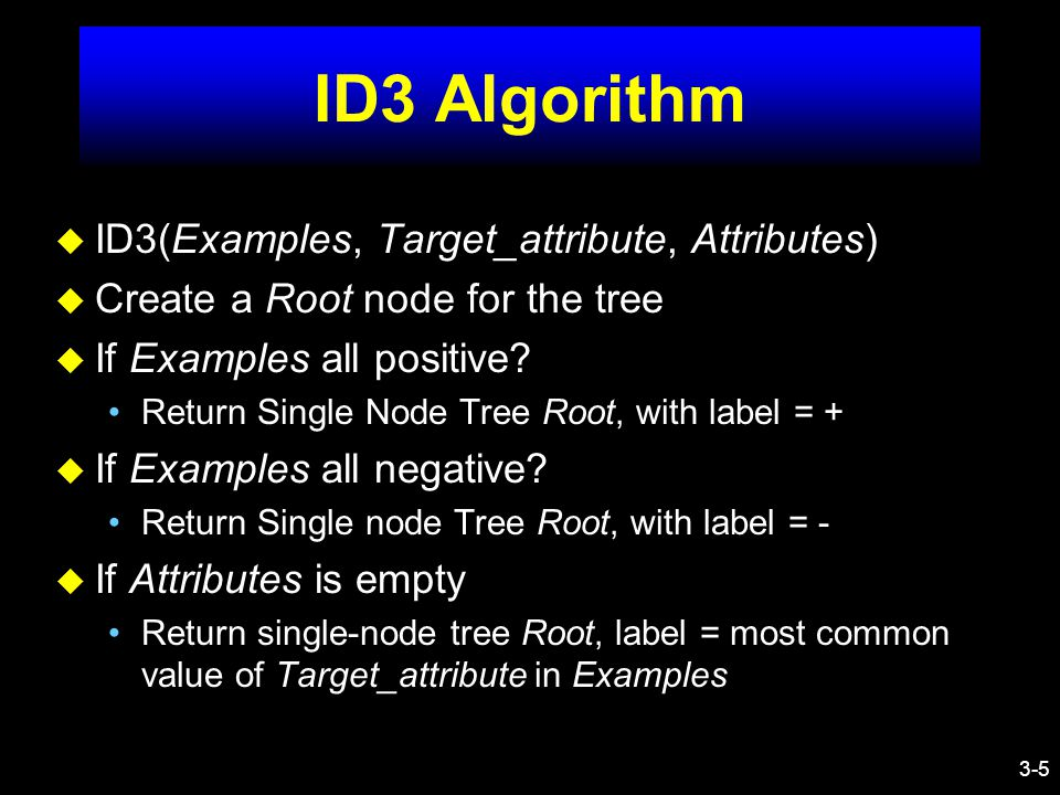 3-6 ID3 Algorithm u Otherwise A  Best_Attribute (Attributes, Examples) Root  A v For each value v i of A –Add a new tree branch –Examples_svi is a subset of Examples for vi –If Examples_svi is empty.