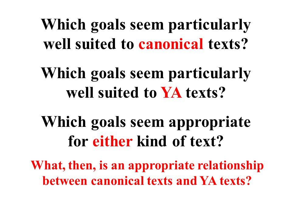 Which goals seem particularly well suited to canonical texts? Which goals seem particularly well suited to YA texts? Which goals seem appropriate for