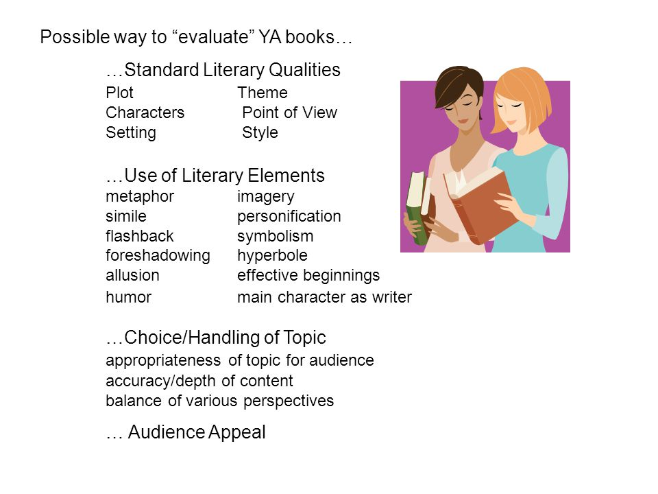 "Possible way to ""evaluate"" YA books… …Standard Literary Qualities Plot Theme Characters Point of View Setting Style …Use of Literary Elements metaphor"