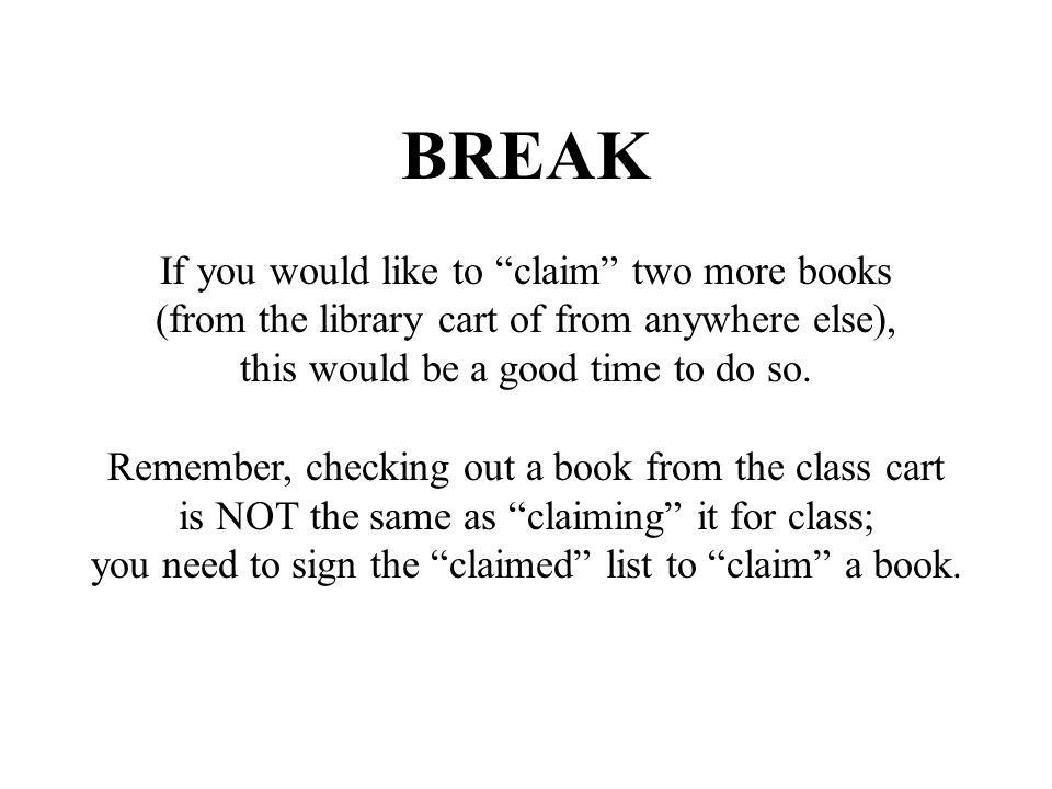 "BREAK If you would like to ""claim"" two more books (from the library cart of from anywhere else), this would be a good time to do so. Remember, checkin"