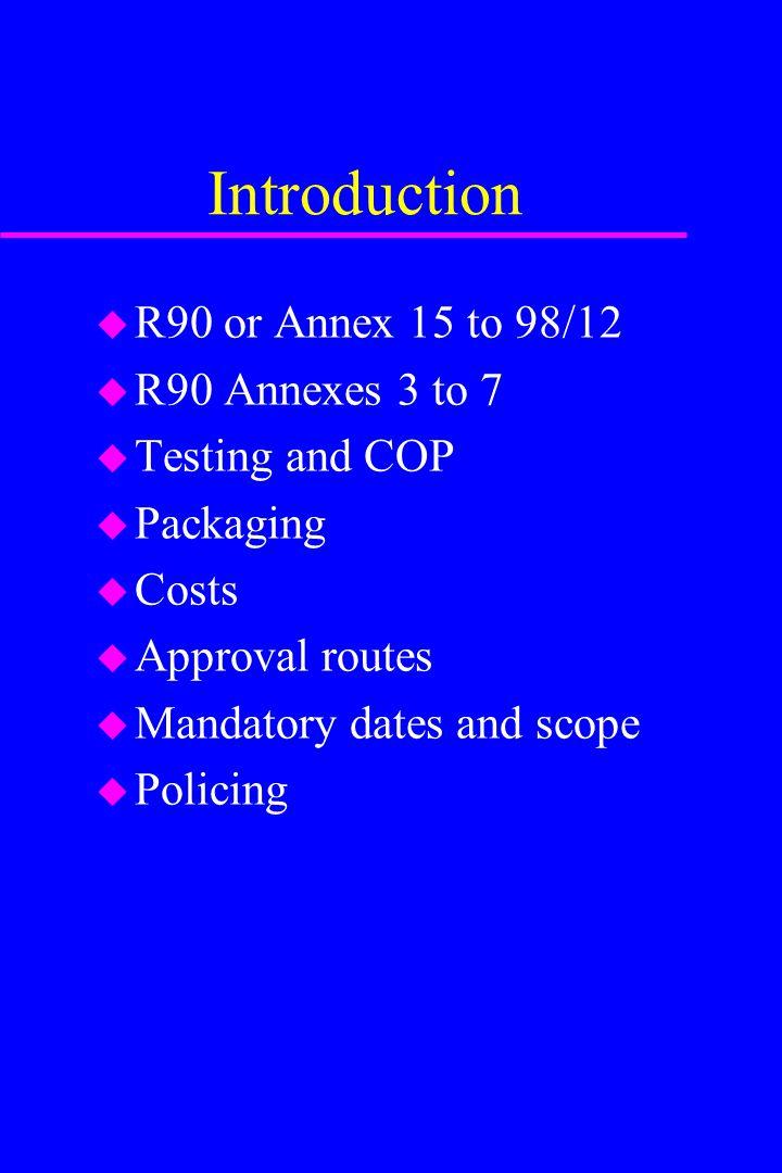 Introduction u R90 or Annex 15 to 98/12 u R90 Annexes 3 to 7 u Testing and COP u Packaging u Costs u Approval routes u Mandatory dates and scope u Pol
