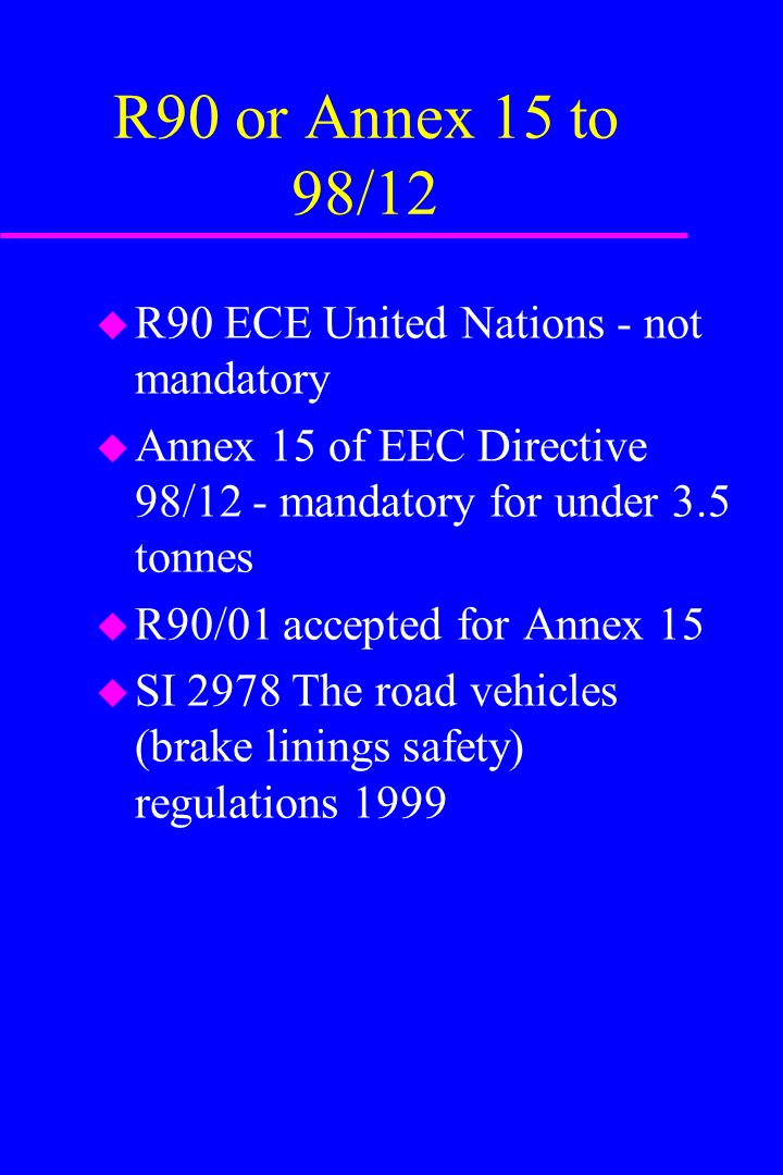 R90 or Annex 15 to 98/12 u R90 ECE United Nations - not mandatory u Annex 15 of EEC Directive 98/12 - mandatory for under 3.5 tonnes u R90/01 accepted