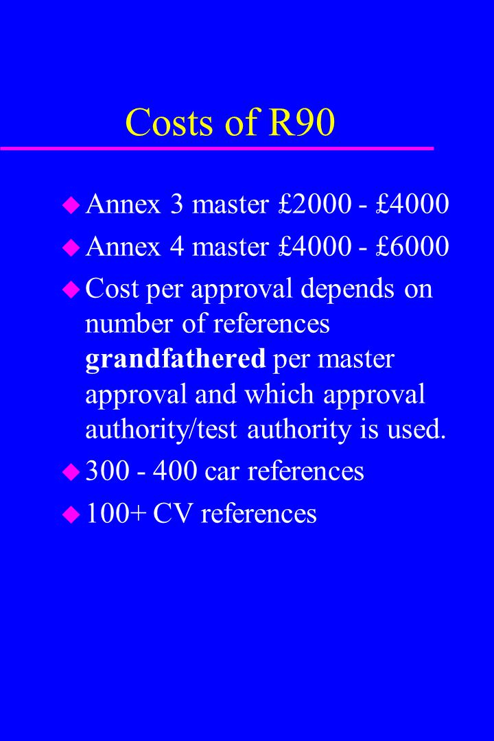 Costs of R90 u Annex 3 master £2000 - £4000 u Annex 4 master £4000 - £6000 u Cost per approval depends on number of references grandfathered per maste